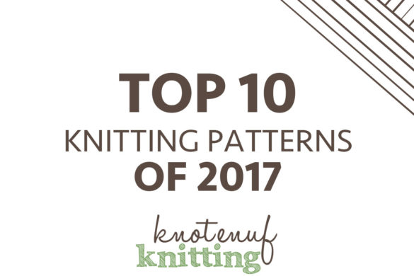 top 10 knitting patterns of 2017 knotenufknitting